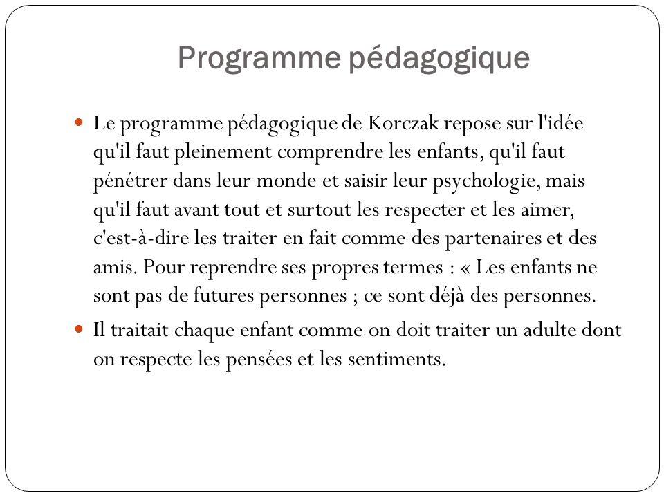 Programme pédagogique Le programme pédagogique de Korczak repose sur l'idée qu'il faut pleinement comprendre les enfants, qu'il faut pénétrer dans leu