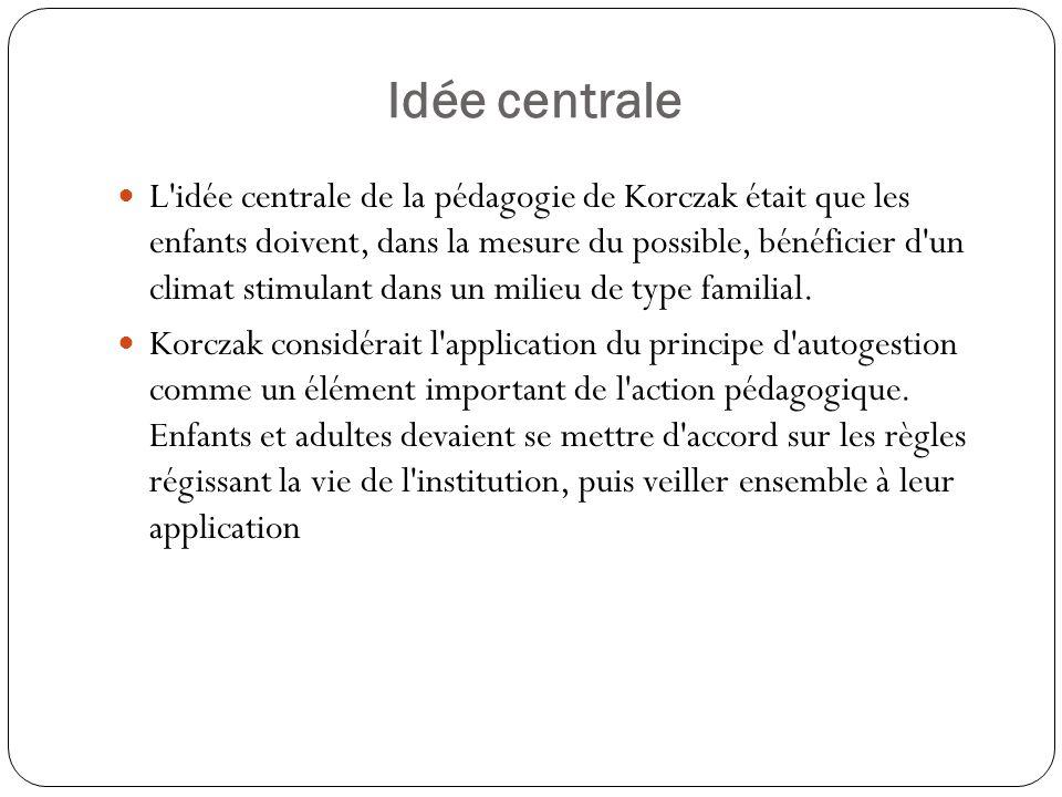 Idée centrale L'idée centrale de la pédagogie de Korczak était que les enfants doivent, dans la mesure du possible, bénéficier d'un climat stimulant d
