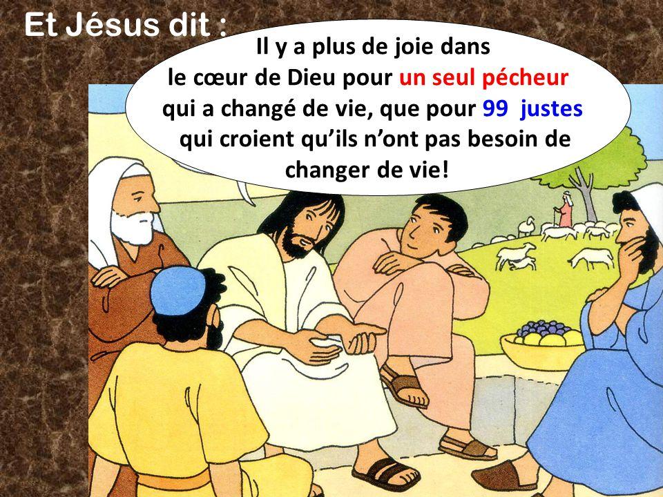 Et Jésus dit : Il y a plus de joie dans le cœur de Dieu pour un seul pécheur qui a changé de vie, que pour 99 justes qui croient quils nont pas besoin de changer de vie!