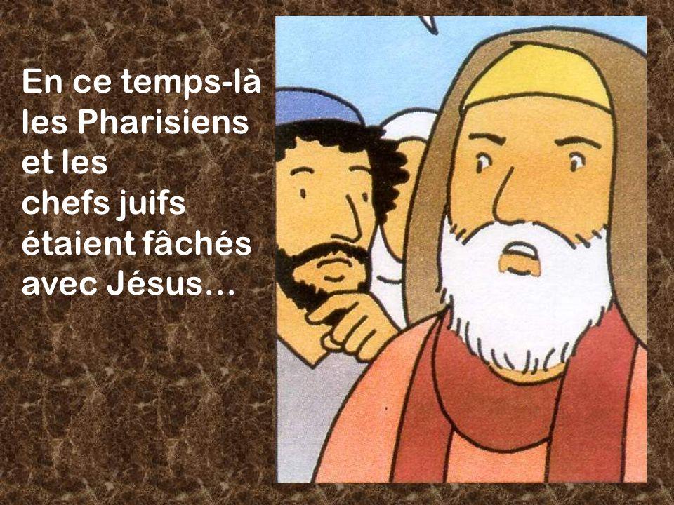 En ce temps-là les Pharisiens et les chefs juifs étaient fâchés avec Jésus…
