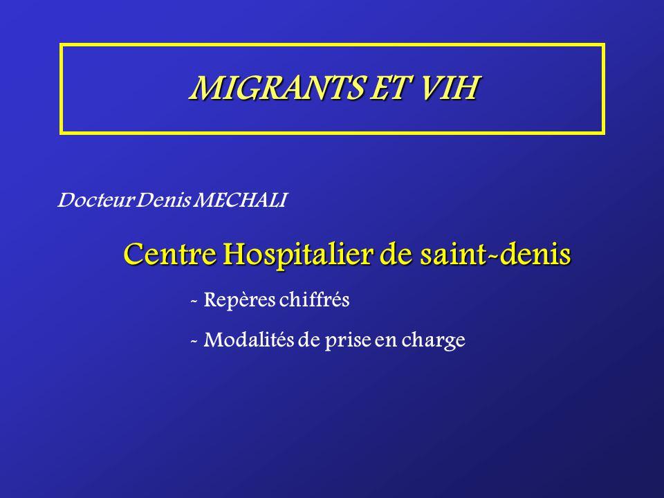 MIGRANTS ET VIH Docteur Denis MECHALI Centre Hospitalier de saint-denis - Repères chiffrés - Modalités de prise en charge