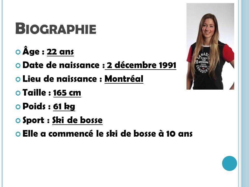 B IOGRAPHIE Âge : 22 ans Date de naissance : 2 décembre 1991 Lieu de naissance : Montréal Taille : 165 cm Poids : 61 kg Sport : Ski de bosse Elle a co