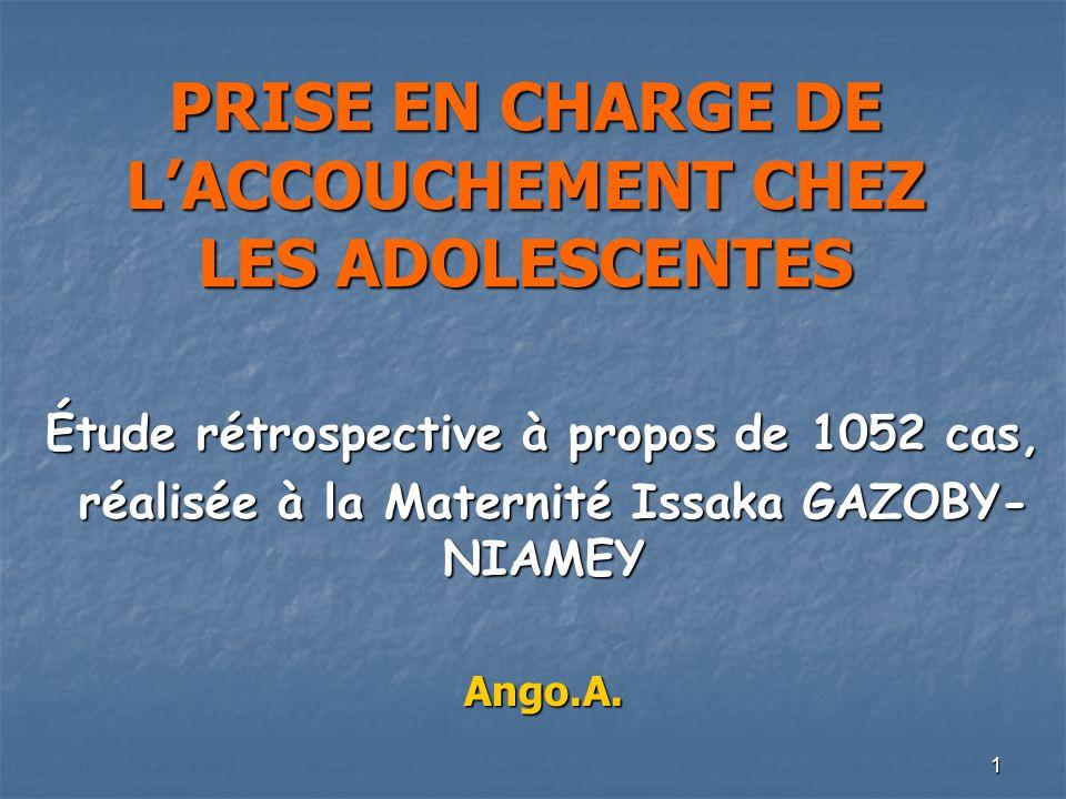 1 PRISE EN CHARGE DE LACCOUCHEMENT CHEZ LES ADOLESCENTES Étude rétrospective à propos de 1052 cas, réalisée à la Maternité Issaka GAZOBY- NIAMEY réali