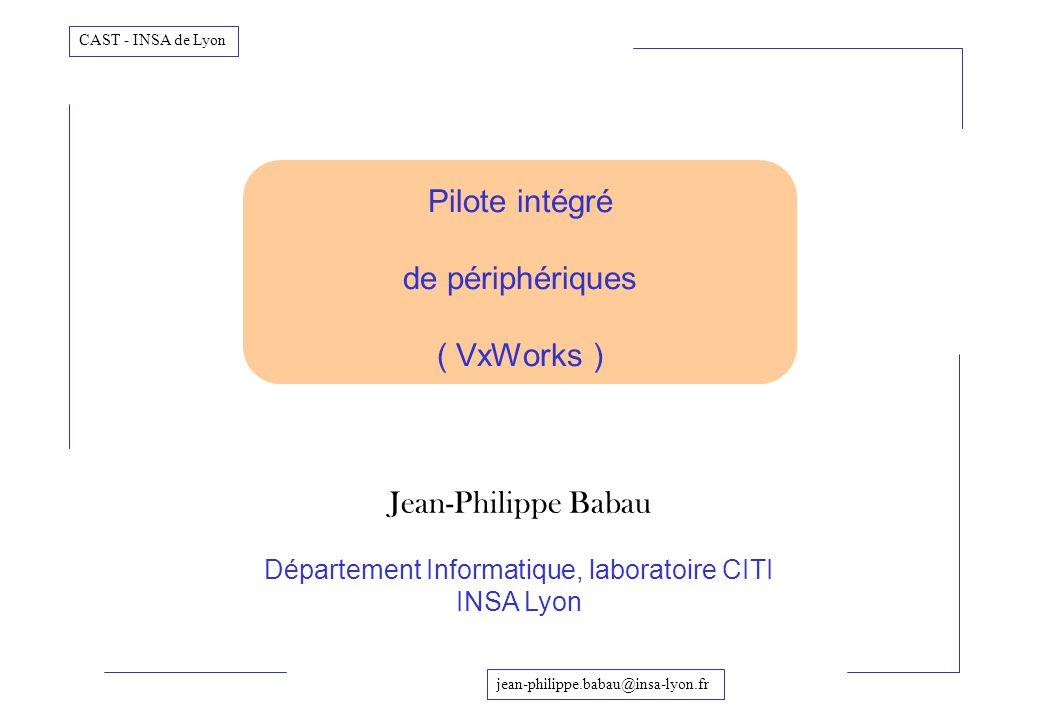 jean-philippe.babau@insa-lyon.fr CAST - INSA de Lyon Pilote intégré de périphériques ( VxWorks ) Jean-Philippe Babau Département Informatique, laborat