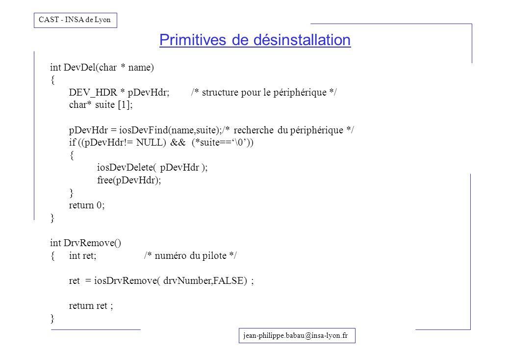 jean-philippe.babau@insa-lyon.fr CAST - INSA de Lyon Primitives de désinstallation int DevDel(char * name) { DEV_HDR * pDevHdr;/* structure pour le pé