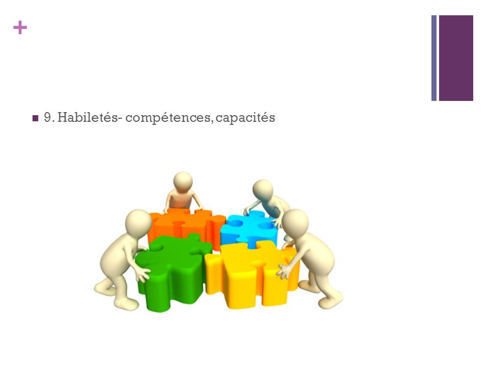 + 9. Habiletés- compétences, capacités