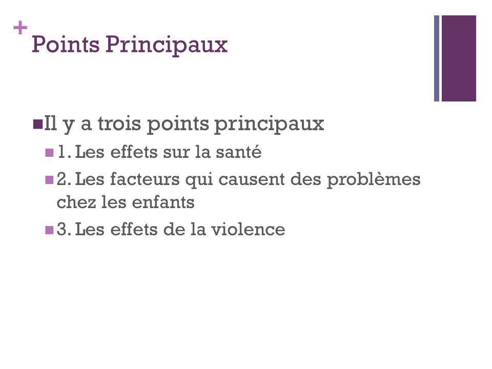 + Points Principaux Il y a trois points principaux 1. Les effets sur la santé 2. Les facteurs qui causent des problèmes chez les enfants 3. Les effets