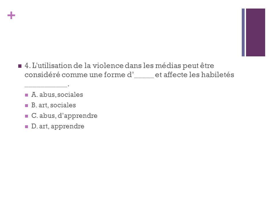 + 4. L'utilisation de la violence dans les médias peut être considéré comme une forme d_____ et affecte les habiletés ___________. A. abus, sociales B