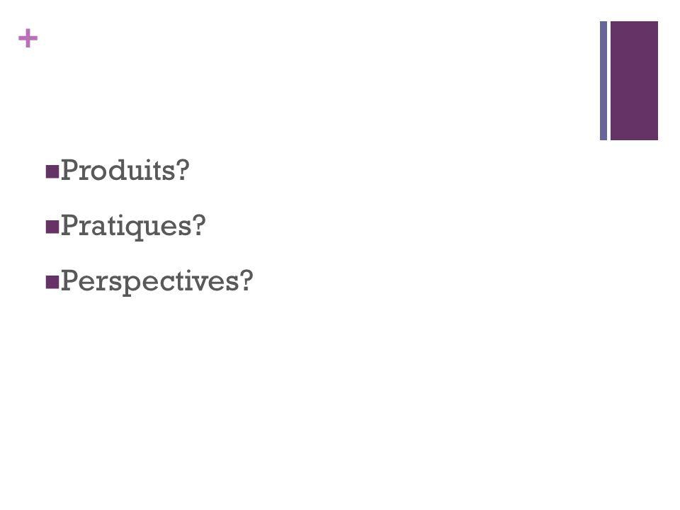 + Produits? Pratiques? Perspectives?