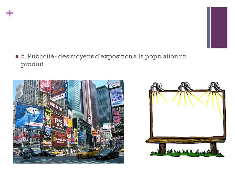 + 5. Publicité- des moyens d'exposition à la population un produit
