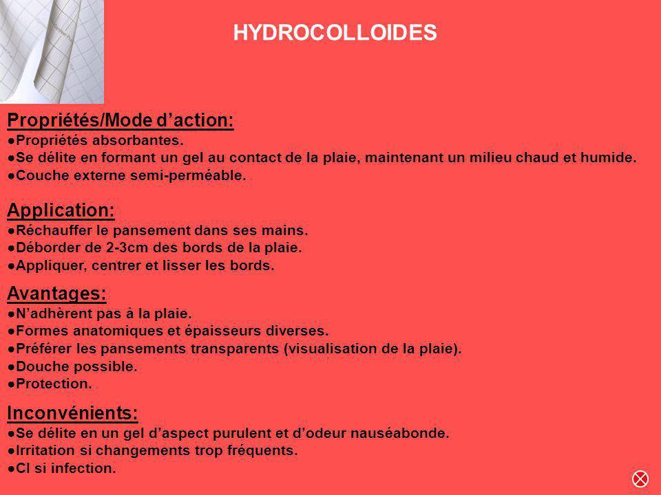 HYDROCOLLOIDES Propriétés/Mode daction: Propriétés absorbantes. Se délite en formant un gel au contact de la plaie, maintenant un milieu chaud et humi