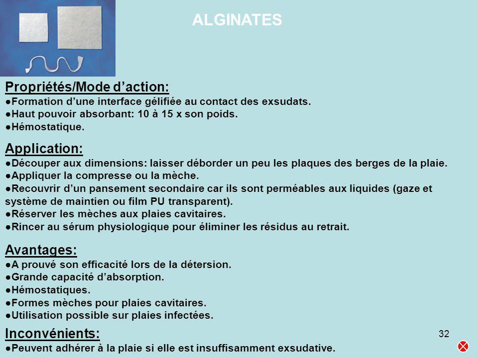 32 ALGINATES Propriétés/Mode daction: Formation dune interface gélifiée au contact des exsudats. Haut pouvoir absorbant: 10 à 15 x son poids. Hémostat