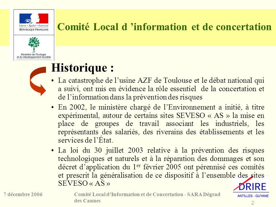 3 Comité Local dInformation et de Concertation - SARA Dégrad des Cannes 7 décembre 2006 Comité Local dInformation et de Concertation En Guyane : 3 CLIC pour les sites de SARA KOUROU, SARA DDC et GUYANEXPLO Pour les établissements de la base spatiale, le rôle dévolu au CLIC sera confié au SPPPI