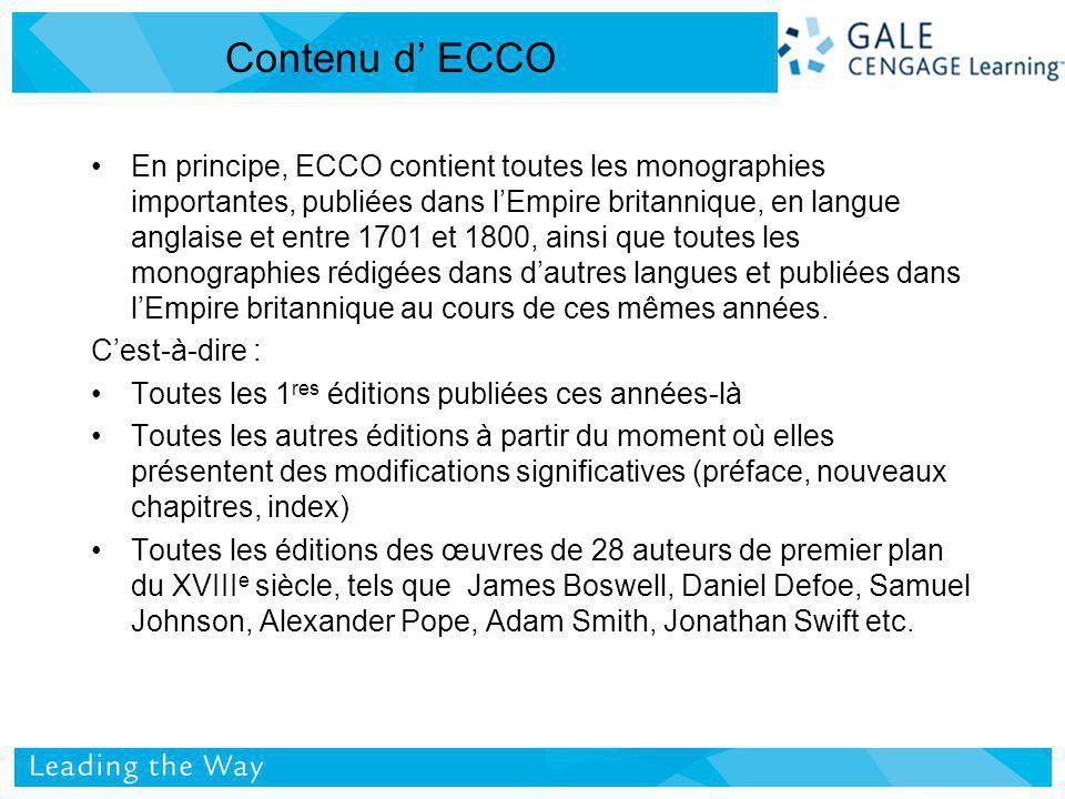 Contenu d ECCO En principe, ECCO contient toutes les monographies importantes, publiées dans lEmpire britannique, en langue anglaise et entre 1701 et 1800, ainsi que toutes les monographies rédigées dans dautres langues et publiées dans lEmpire britannique au cours de ces mêmes années.