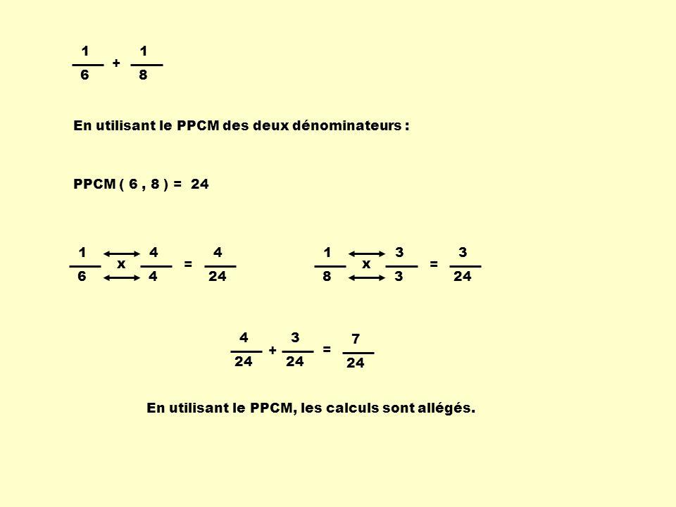 1 6 1 8 + 1 6 4 4 x = 4 1 8 3 3 x = 3 4 3 + = 7 PPCM ( 6, 8 ) = 24 En utilisant le PPCM des deux dénominateurs : En utilisant le PPCM, les calculs son