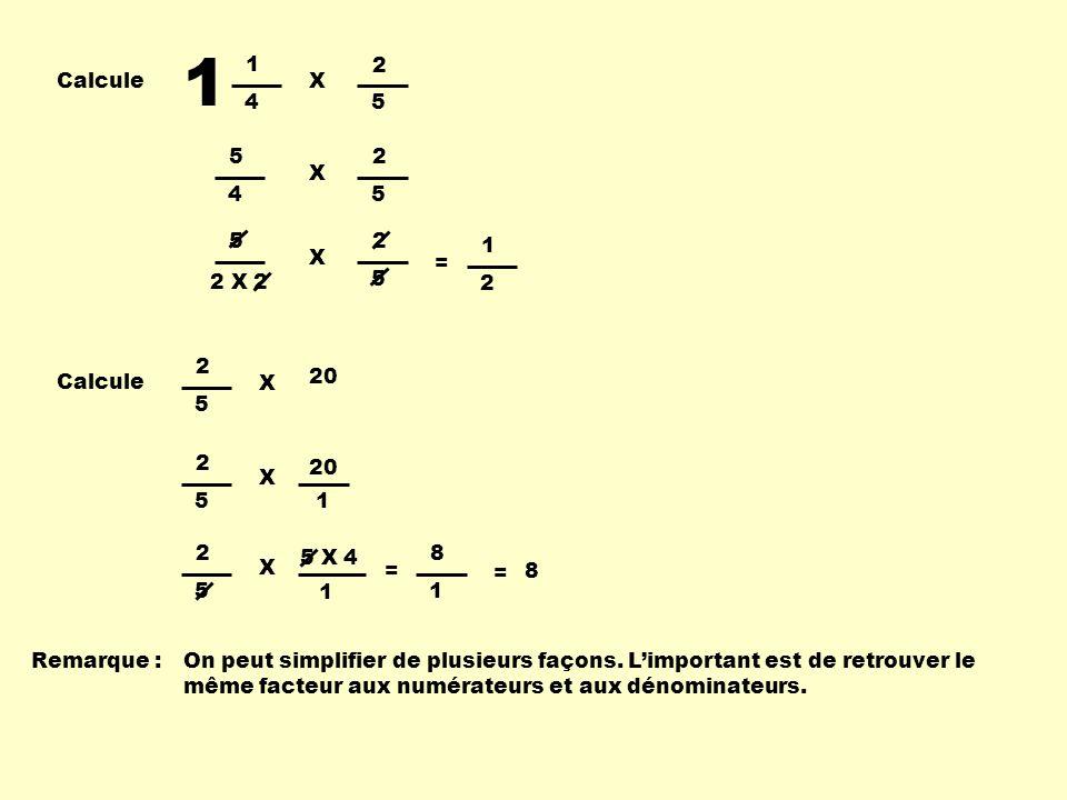 Calcule 1 1 4 2 5 X 5 4 2 5 X 5 2 X 2 2 5 X = 1 2 Calcule 2 5 X 20 2 5 X 1 2 5 X 5 X 4 1 = 8 = 8 1 Remarque : On peut simplifier de plusieurs façons.