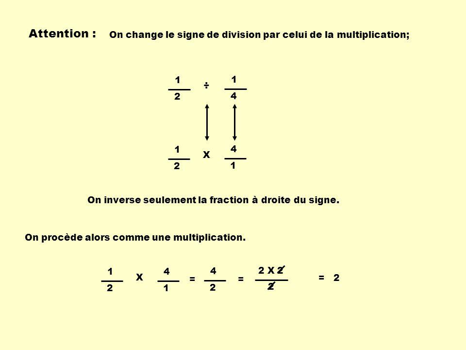 Attention : On change le signe de division par celui de la multiplication; 1 2 1 4 ÷ On inverse seulement la fraction à droite du signe. 1 2 X 4 1 On