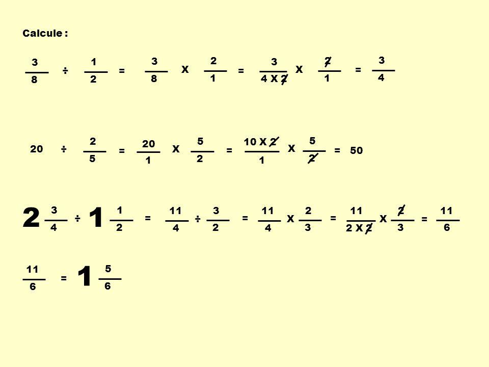 Calcule : 2 5 ÷20 3 8 1 2 ÷ 3 4 X 2 2 1 X = = 3 4 5 2 X 20 = 1 5 2 X 10 X 2 = 1 = 50 3 8 2 1 X = ÷ 2 3 4 1 1 2 11 4 3 2 ÷ = 4 2 3 X = 2 X 2 2 3 X = =