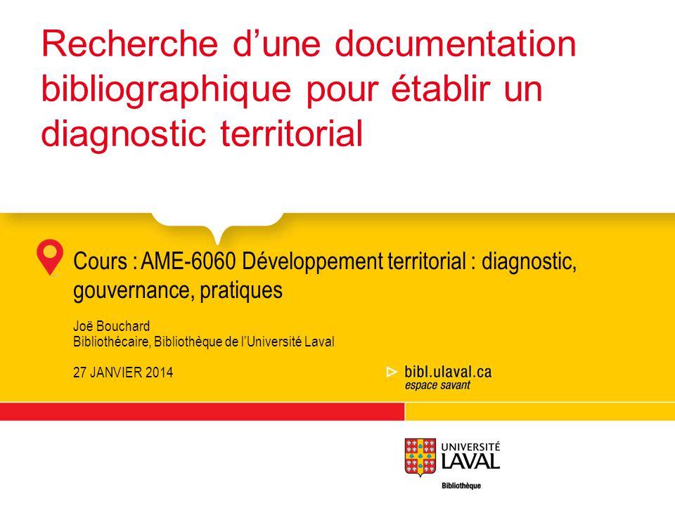 Cours :AME-6060 Développement territorial : diagnostic, gouvernance, pratiques Joë Bouchard Bibliothécaire, Bibliothèque de lUniversité Laval 27 JANVI