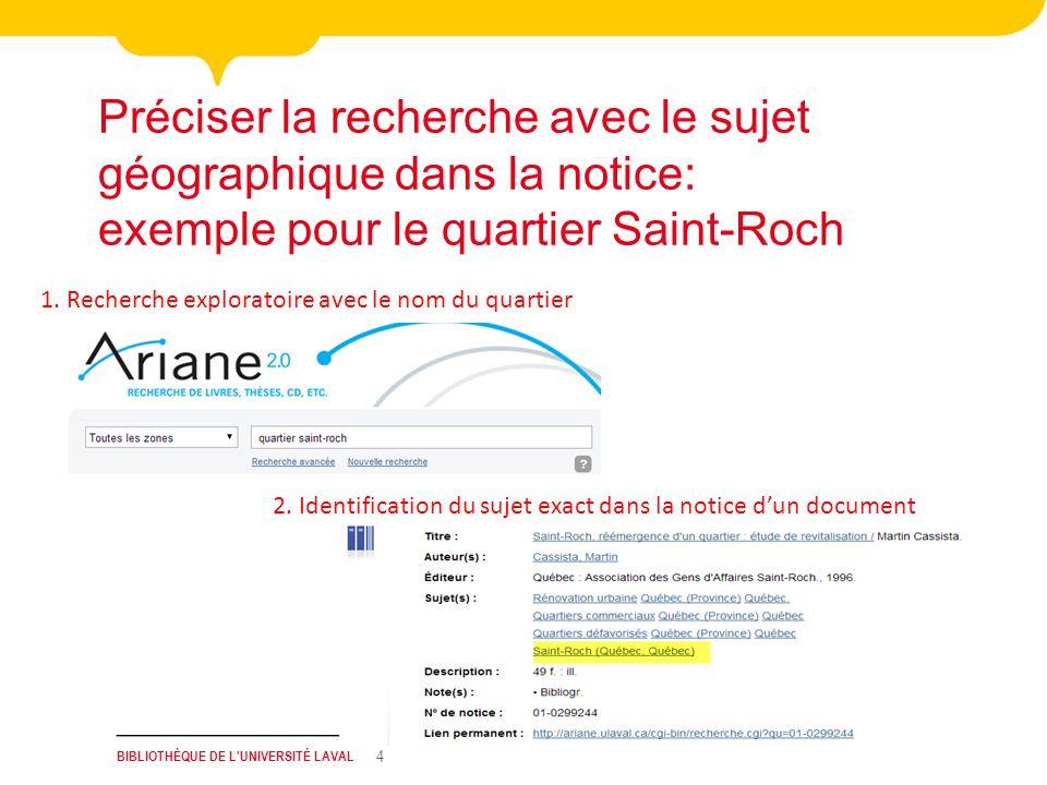 BIBLIOTHÈQUE DE L'UNIVERSITÉ LAVAL 4 Préciser la recherche avec le sujet géographique dans la notice: exemple pour le quartier Saint-Roch 1. Recherche