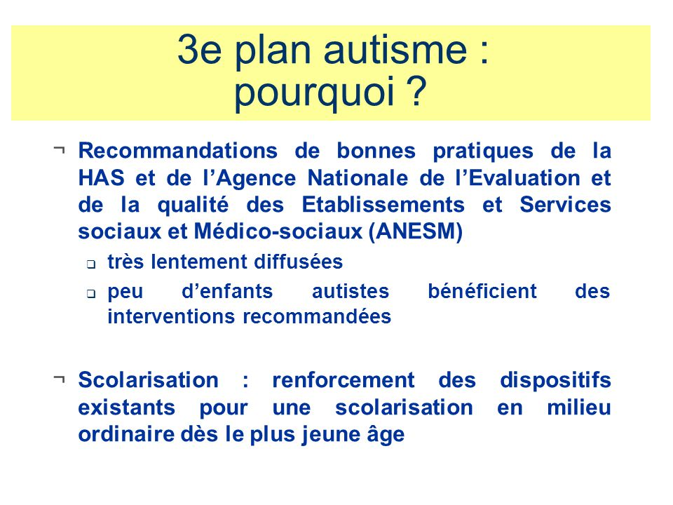 3e plan autisme : pourquoi ? ¬Recommandations de bonnes pratiques de la HAS et de lAgence Nationale de lEvaluation et de la qualité des Etablissements