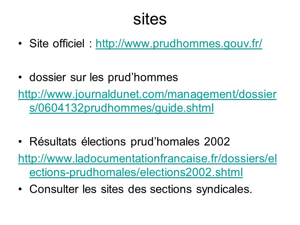 sites Site officiel : http://www.prudhommes.gouv.fr/http://www.prudhommes.gouv.fr/ dossier sur les prudhommes http://www.journaldunet.com/management/dossier s/0604132prudhommes/guide.shtml Résultats élections prudhomales 2002 http://www.ladocumentationfrancaise.fr/dossiers/el ections-prudhomales/elections2002.shtml Consulter les sites des sections syndicales.