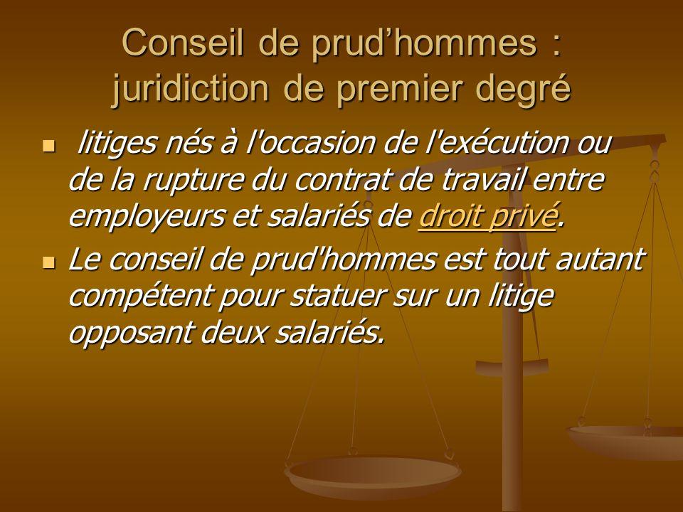 Conseil de prudhommes : juridiction de premier degré litiges nés à l occasion de l exécution ou de la rupture du contrat de travail entre employeurs et salariés de droit privé.