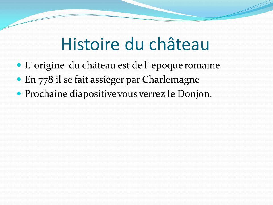 Histoire du château L`origine du château est de l`époque romaine En 778 il se fait assiéger par Charlemagne Prochaine diapositive vous verrez le Donjo