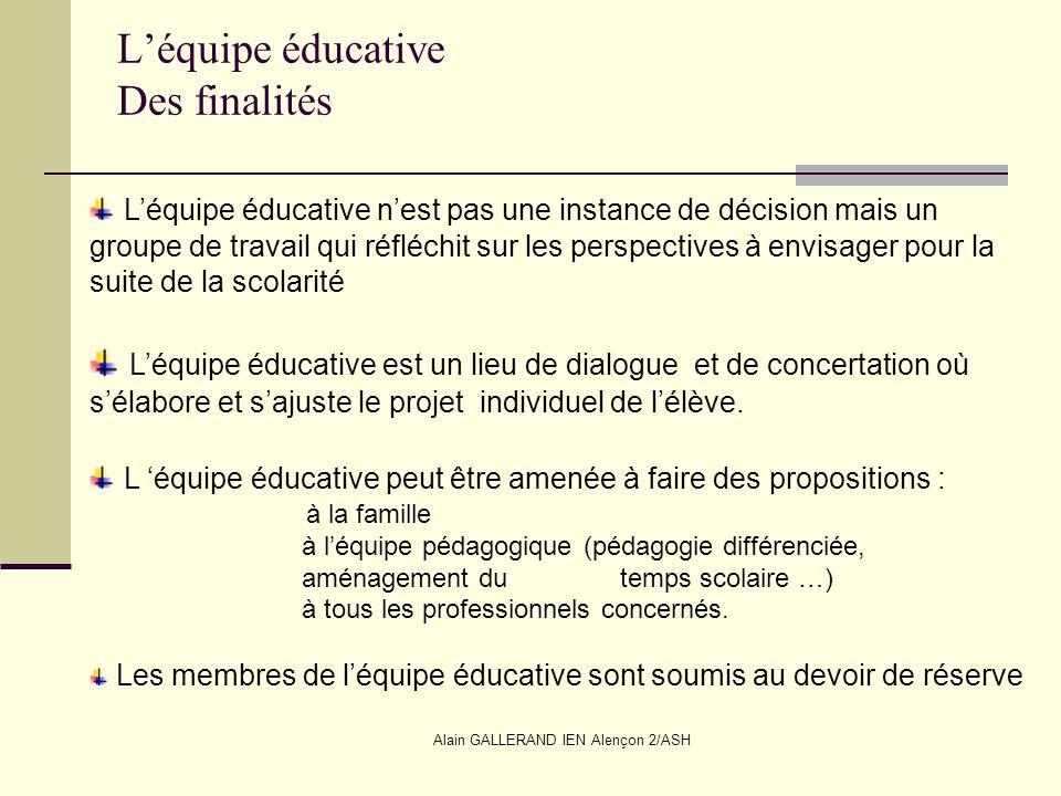 Alain GALLERAND IEN Alençon 2/ASH Léquipe éducative Des finalités Léquipe éducative nest pas une instance de décision mais un groupe de travail qui ré