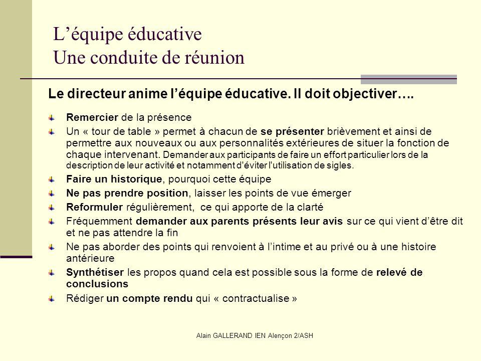 Alain GALLERAND IEN Alençon 2/ASH Léquipe éducative Une conduite de réunion Le directeur anime léquipe éducative. Il doit objectiver…. Remercier de la