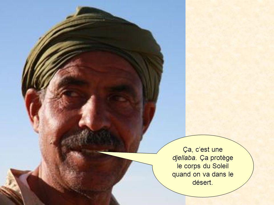 Ça, cest une djellaba. Ça protège le corps du Soleil quand on va dans le désert.