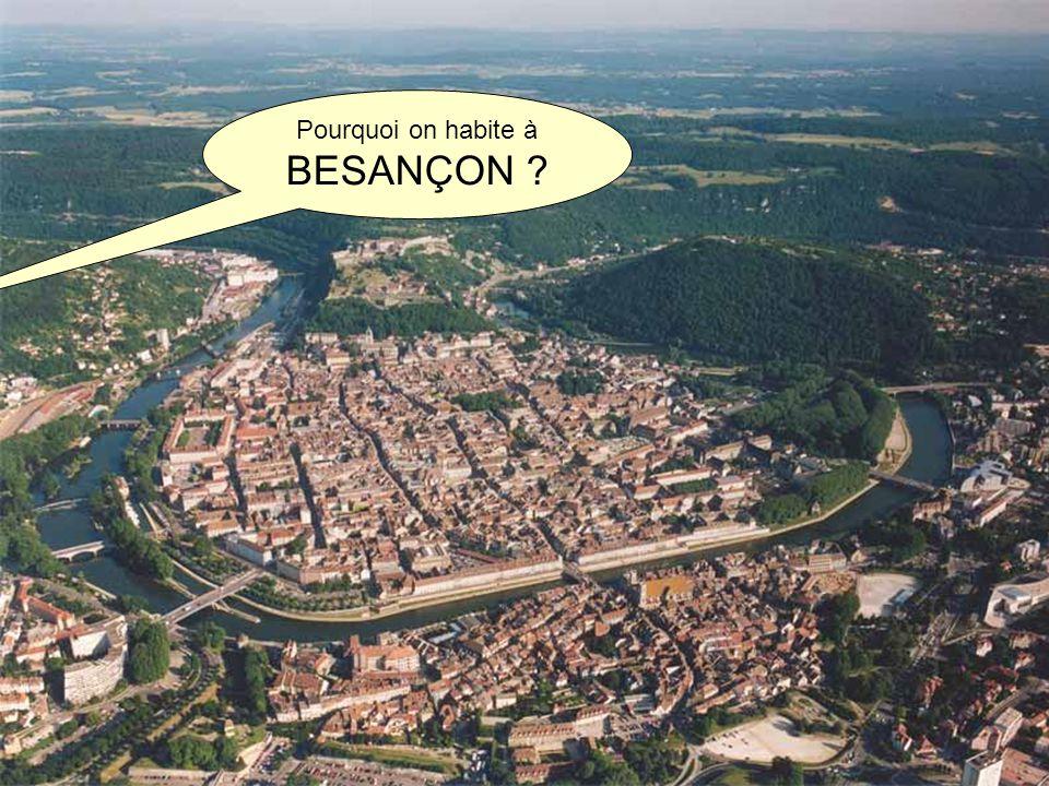 Pourquoi on habite à BESANÇON ?