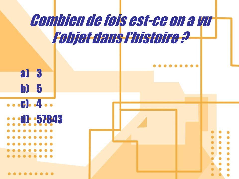 Combien de fois est-ce on a vu lobjet dans lhistoire ? a)3 b)5 c)4 d)57843 a)3 b)5 c)4 d)57843