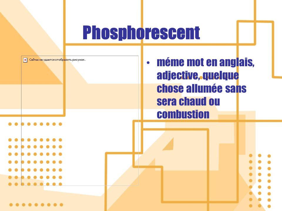 Phosphorescent méme mot en anglais, adjective, quelque chose allumée sans sera chaud ou combustion