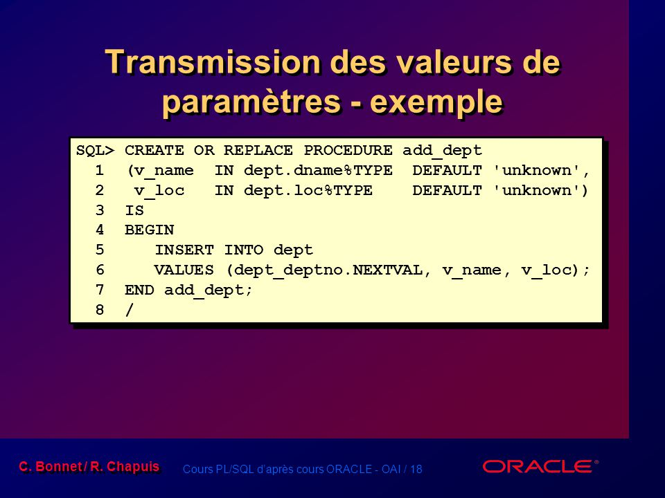 Cours PL/SQL daprès cours ORACLE - OAI / 18 C. Bonnet / R. Chapuis Transmission des valeurs de paramètres - exemple SQL> CREATE OR REPLACE PROCEDURE a