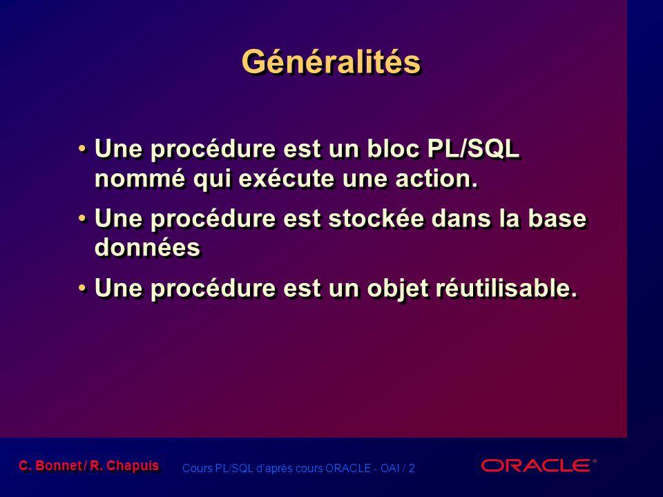 Cours PL/SQL daprès cours ORACLE - OAI / 2 C. Bonnet / R. Chapuis Généralités Une procédure est un bloc PL/SQL nommé qui exécute une action. Une procé