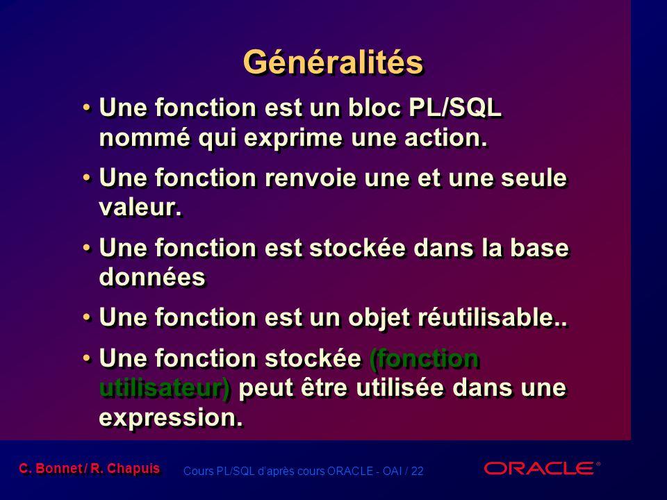 Cours PL/SQL daprès cours ORACLE - OAI / 22 C. Bonnet / R. Chapuis Généralités Une fonction est un bloc PL/SQL nommé qui exprime une action. Une fonct