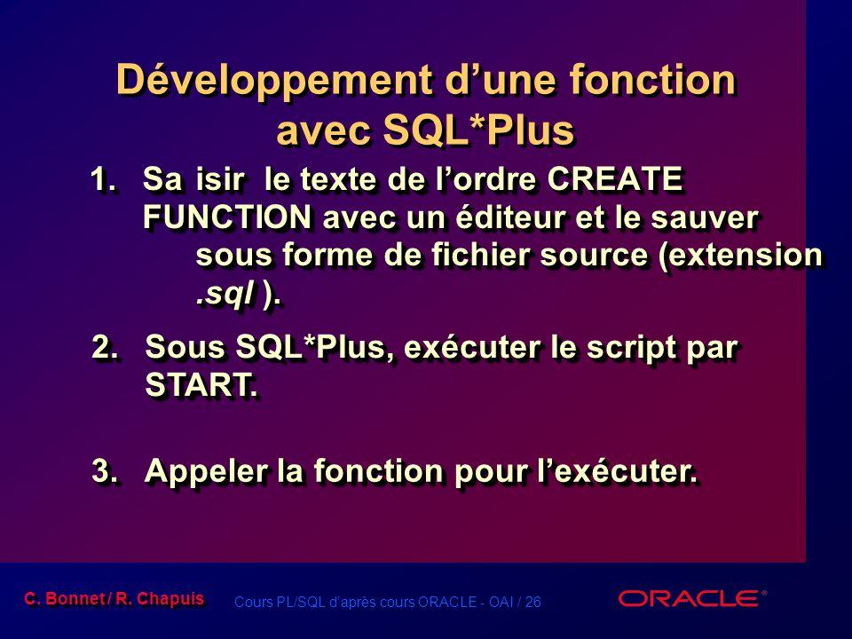 Cours PL/SQL daprès cours ORACLE - OAI / 26 C. Bonnet / R. Chapuis Développement dune fonction avec SQL*Plus 1.Saisir le texte de lordre CREATE FUNCTI