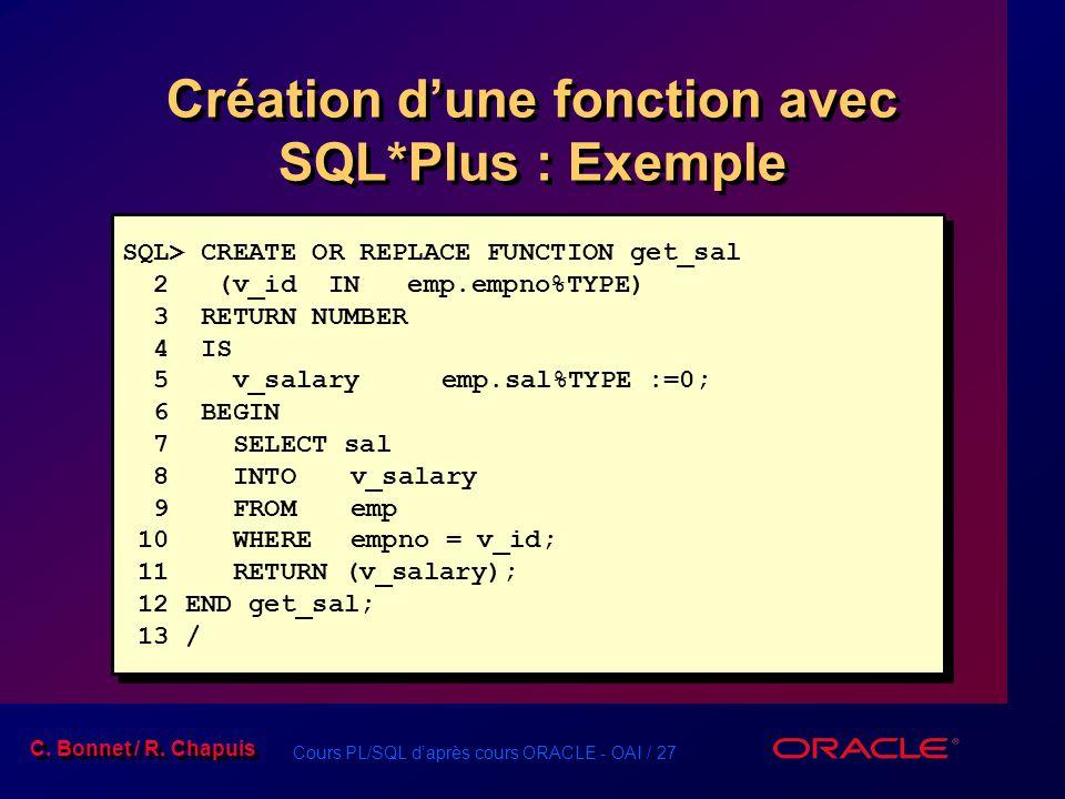 Cours PL/SQL daprès cours ORACLE - OAI / 27 C. Bonnet / R. Chapuis Création dune fonction avec SQL*Plus : Exemple SQL> CREATE OR REPLACE FUNCTION get_