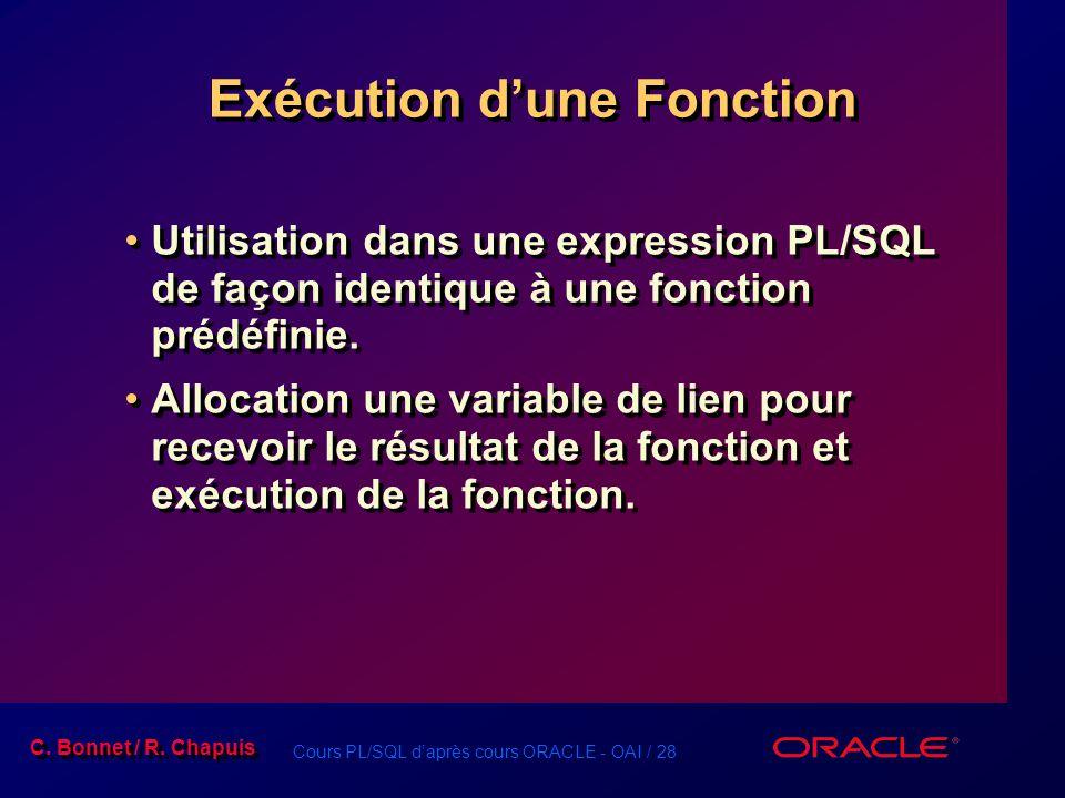 Cours PL/SQL daprès cours ORACLE - OAI / 28 C. Bonnet / R. Chapuis Exécution dune Fonction Utilisation dans une expression PL/SQL de façon identique à