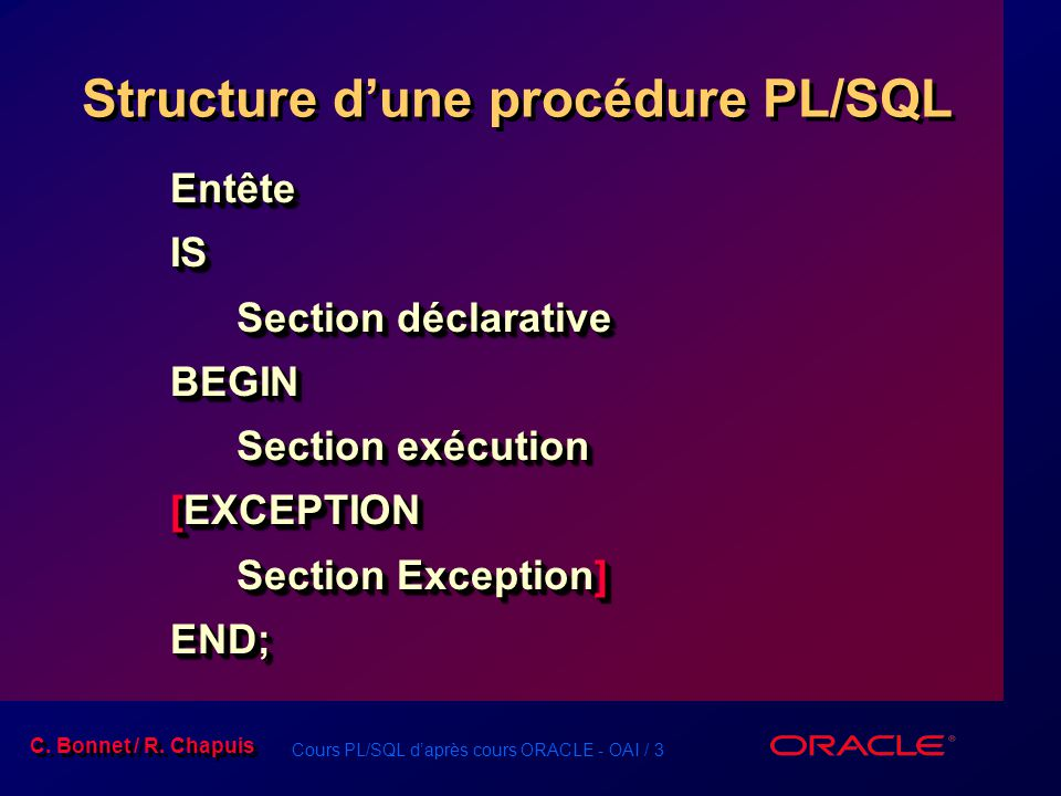 Cours PL/SQL daprès cours ORACLE - OAI / 3 C. Bonnet / R. Chapuis Structure dune procédure PL/SQL EntêteIS Section déclarative BEGIN Section exécution