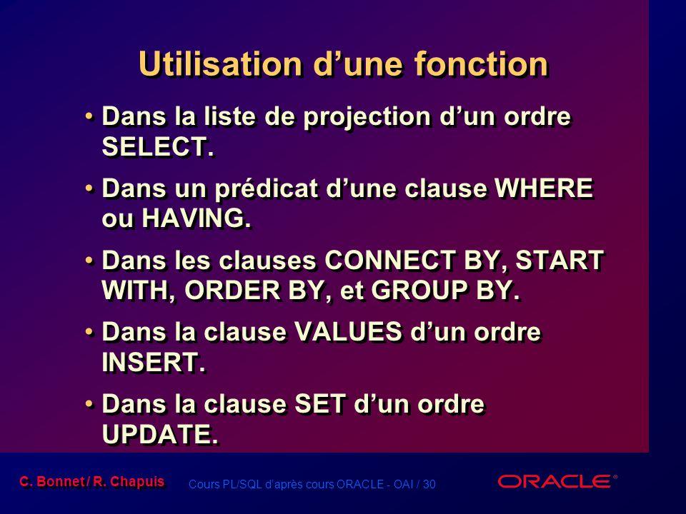 Cours PL/SQL daprès cours ORACLE - OAI / 30 C. Bonnet / R. Chapuis Utilisation dune fonction Dans la liste de projection dun ordre SELECT. Dans un pré