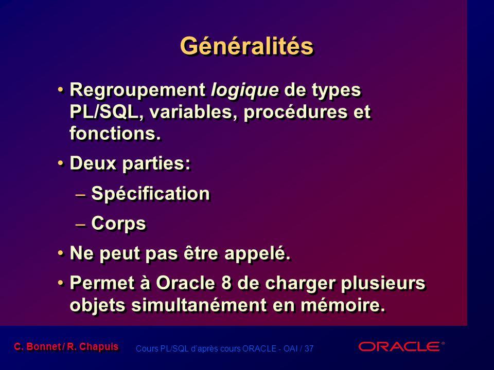 Cours PL/SQL daprès cours ORACLE - OAI / 37 C. Bonnet / R. Chapuis Généralités Regroupement logique de types PL/SQL, variables, procédures et fonction