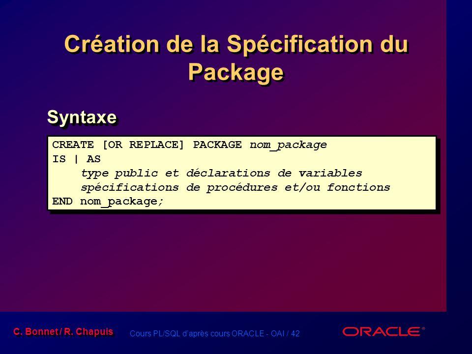 Cours PL/SQL daprès cours ORACLE - OAI / 42 C. Bonnet / R. Chapuis CREATE [OR REPLACE] PACKAGE nom_package IS | AS type public et déclarations de vari