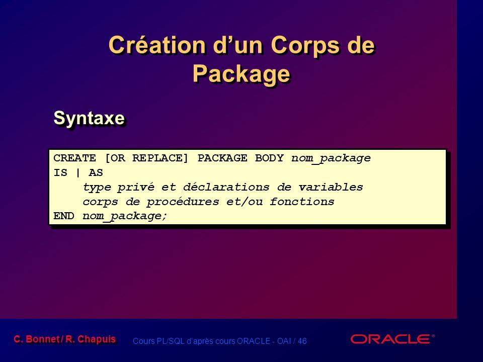 Cours PL/SQL daprès cours ORACLE - OAI / 46 C. Bonnet / R. Chapuis Création dun Corps de Package SyntaxeSyntaxe CREATE [OR REPLACE] PACKAGE BODY nom_p