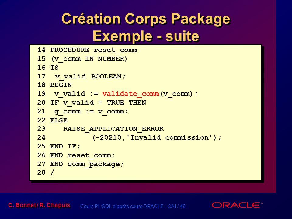 Cours PL/SQL daprès cours ORACLE - OAI / 49 C. Bonnet / R. Chapuis 14 PROCEDURE reset_comm 15 (v_comm IN NUMBER) 16 IS 17 v_validBOOLEAN; 18 BEGIN 19