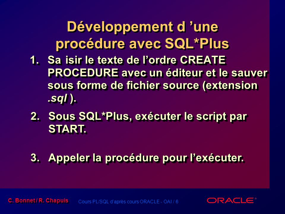 Cours PL/SQL daprès cours ORACLE - OAI / 6 C. Bonnet / R. Chapuis Développement d une procédure avec SQL*Plus 1.Saisir le texte de lordre CREATE PROCE
