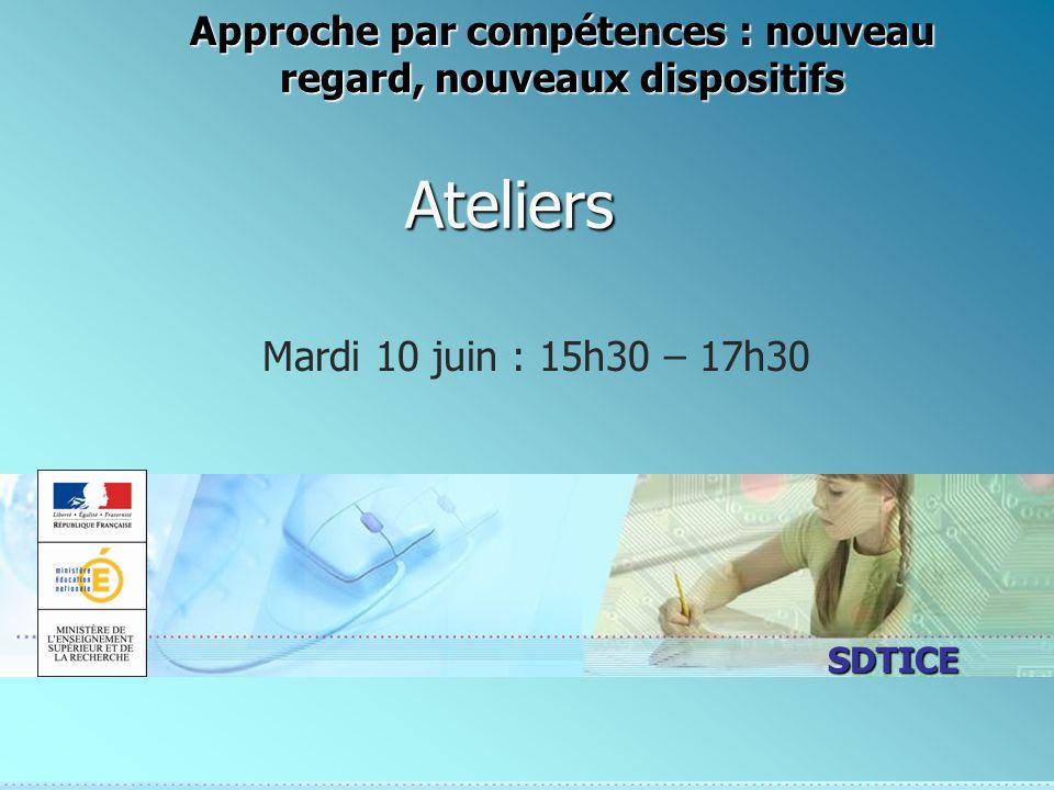 SDTICE Ateliers Mardi 10 juin : 15h30 – 17h30 Approche par compétences : nouveau regard, nouveaux dispositifs