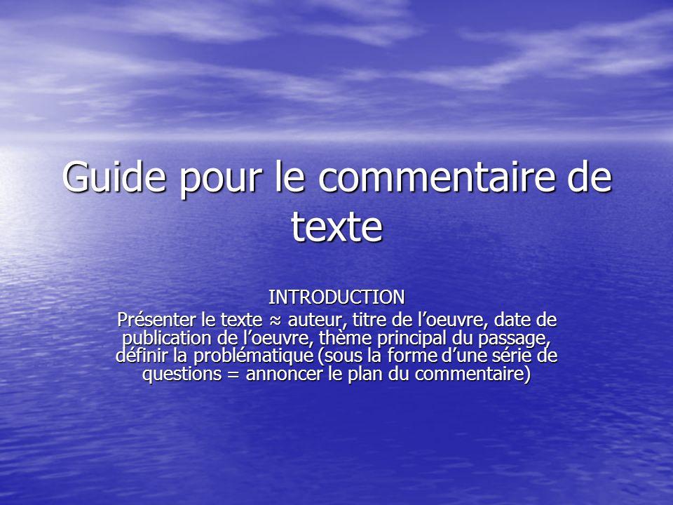 Guide pour le commentaire de texte INTRODUCTION Présenter le texte auteur, titre de loeuvre, date de publication de loeuvre, thème principal du passage, définir la problématique (sous la forme dune série de questions = annoncer le plan du commentaire)