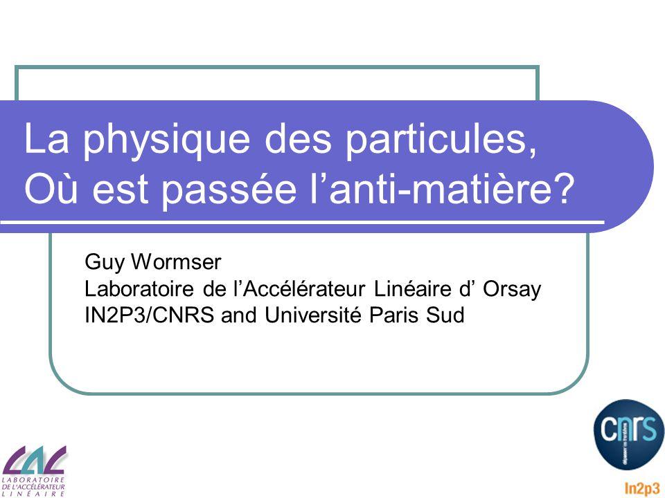 La physique des particules, Où est passée lanti-matière? Guy Wormser Laboratoire de lAccélérateur Linéaire d Orsay IN2P3/CNRS and Université Paris Sud